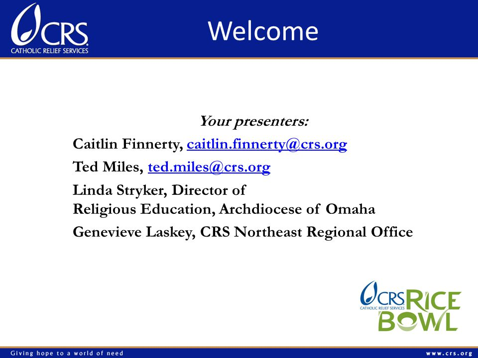 Welcome Your presenters: Caitlin Finnerty, caitlin.finnerty@crs.orgcaitlin.finnerty@crs.org Ted Miles, ted.miles@crs.orgted.miles@crs.org Linda Stryker, Director of Religious Education, Archdiocese of Omaha Genevieve Laskey, CRS Northeast Regional Office