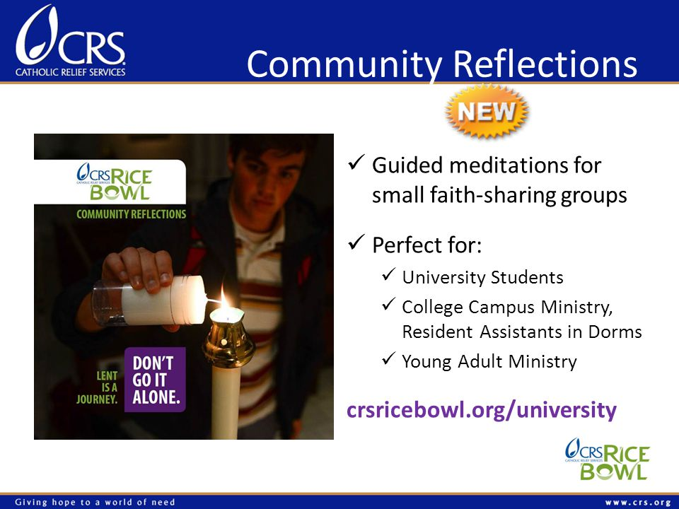 Community Reflections Guided meditations for small faith-sharing groups Perfect for: University Students College Campus Ministry, Resident Assistants in Dorms Young Adult Ministry crsricebowl.org/university