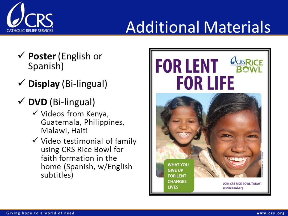 Additional Materials Poster (English or Spanish) Display (Bi-lingual) DVD (Bi-lingual) Videos from Kenya, Guatemala, Philippines, Malawi, Haiti Video testimonial of family using CRS Rice Bowl for faith formation in the home (Spanish, w/English subtitles)