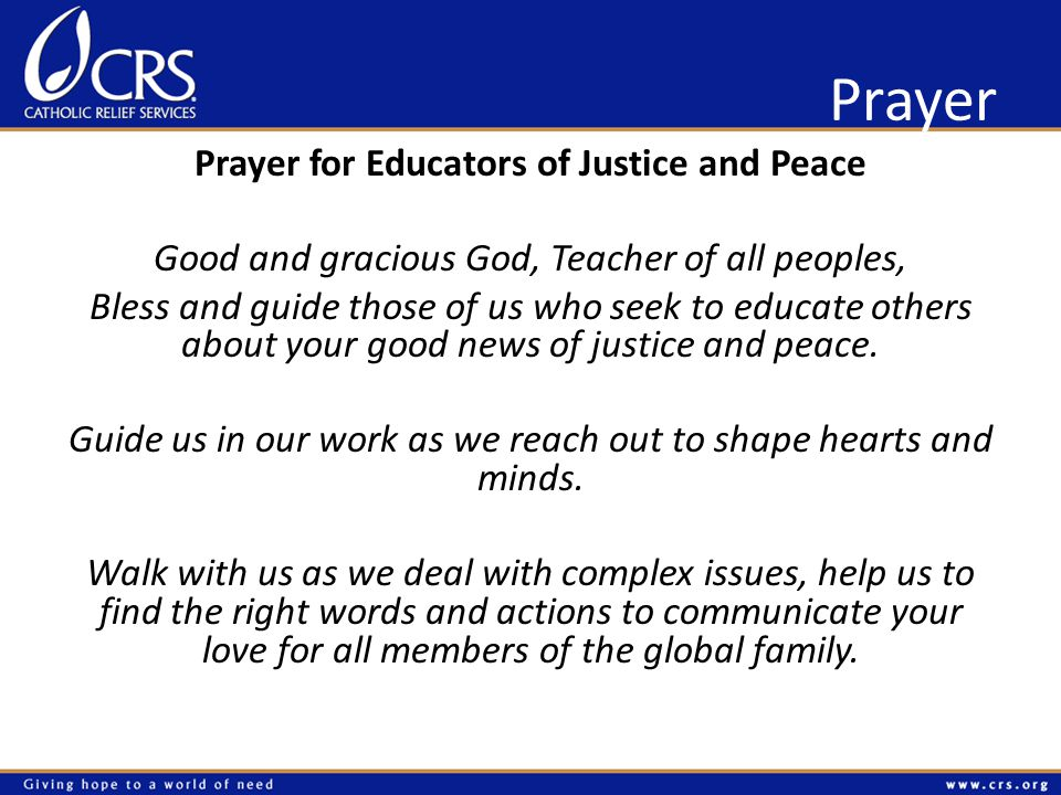 Prayer Prayer for Educators of Justice and Peace Good and gracious God, Teacher of all peoples, Bless and guide those of us who seek to educate others about your good news of justice and peace.