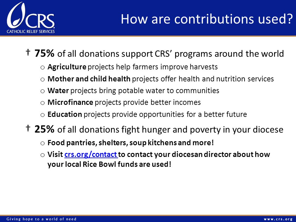 75% of all donations support CRS programs around the world o Agriculture projects help farmers improve harvests o Mother and child health projects offer health and nutrition services o Water projects bring potable water to communities o Microfinance projects provide better incomes o Education projects provide opportunities for a better future 25% of all donations fight hunger and poverty in your diocese o Food pantries, shelters, soup kitchens and more.