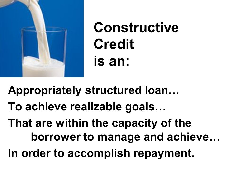 Constructive Credit is an: Appropriately structured loan… To achieve realizable goals… That are within the capacity of the borrower to manage and achi