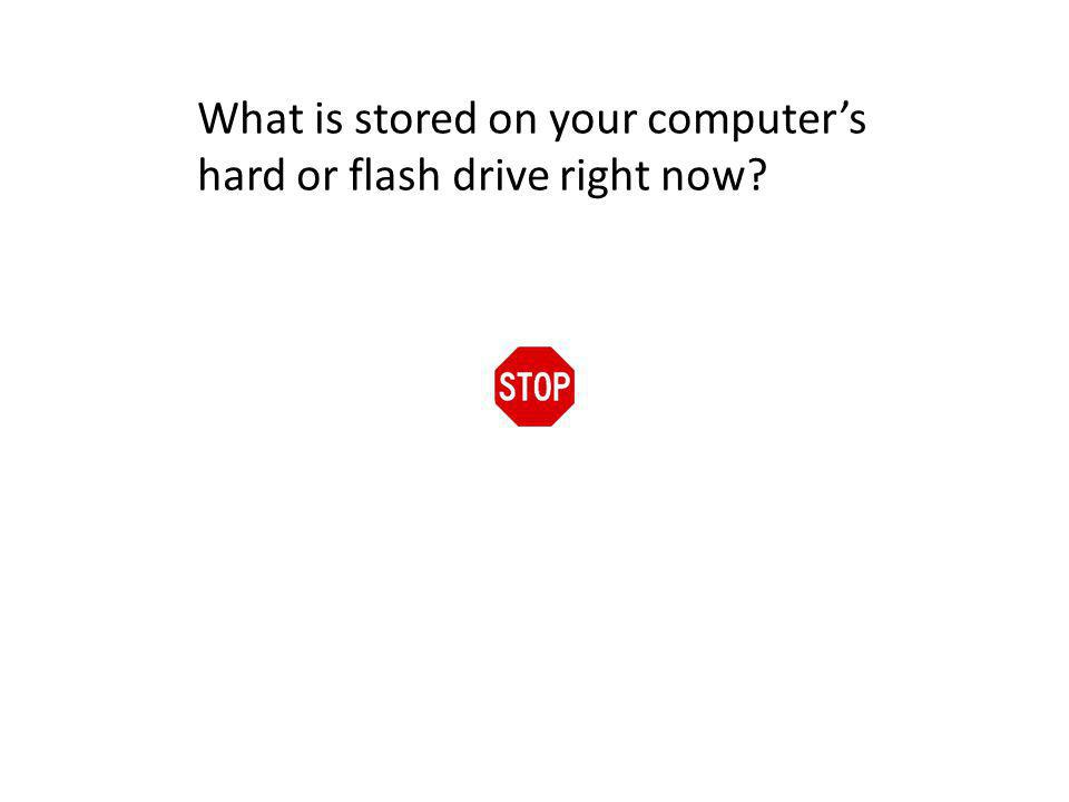What is stored on your computers hard or flash drive right now?