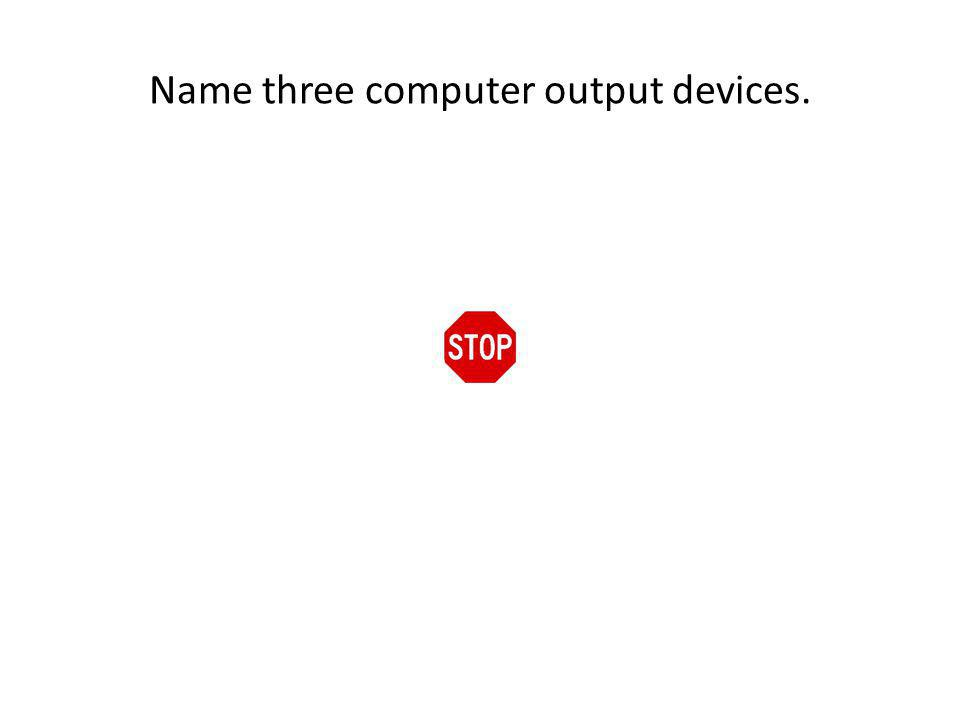 Name three computer output devices.