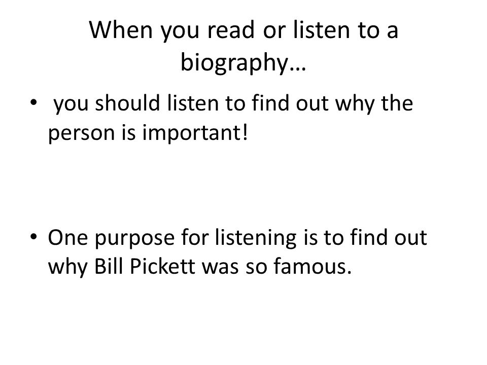 When you read or listen to a biography… you should listen to find out why the person is important! One purpose for listening is to find out why Bill P