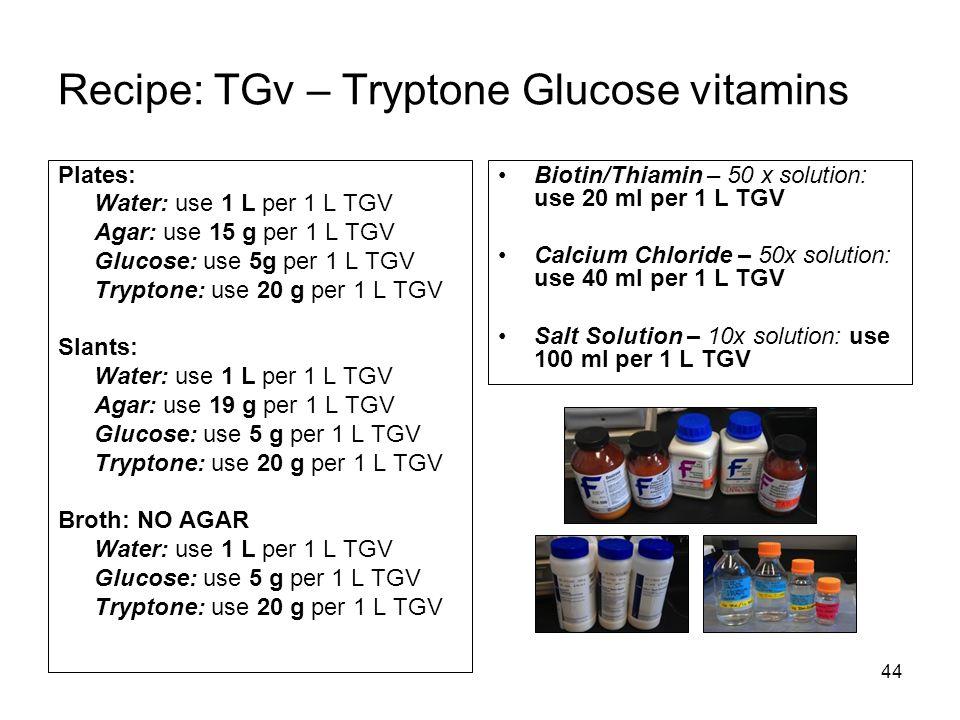 44 Recipe: TGv – Tryptone Glucose vitamins Plates: Water: use 1 L per 1 L TGV Agar: use 15 g per 1 L TGV Glucose: use 5g per 1 L TGV Tryptone: use 20