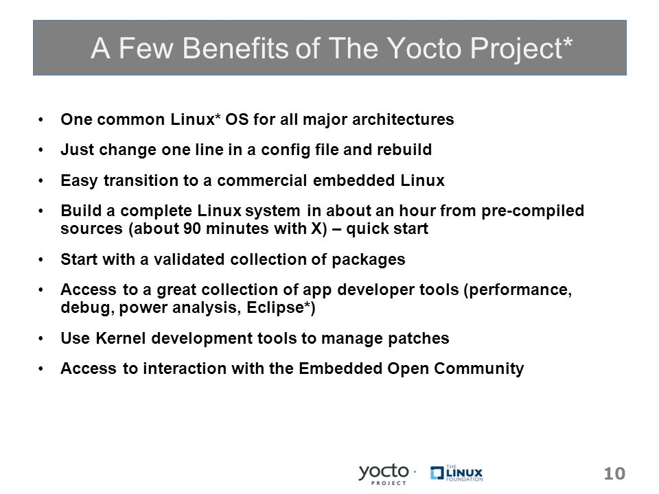 10 One common Linux* OS for all major architectures Just change one line in a config file and rebuild Easy transition to a commercial embedded Linux Build a complete Linux system in about an hour from pre-compiled sources (about 90 minutes with X) – quick start Start with a validated collection of packages Access to a great collection of app developer tools (performance, debug, power analysis, Eclipse*) Use Kernel development tools to manage patches Access to interaction with the Embedded Open Community A Few Benefits of The Yocto Project*