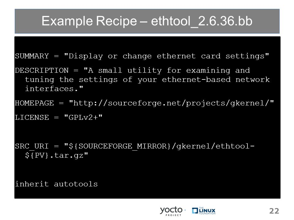 Example Recipe – ethtool_2.6.36.bb SUMMARY = Display or change ethernet card settings DESCRIPTION = A small utility for examining and tuning the settings of your ethernet-based network interfaces. HOMEPAGE = http://sourceforge.net/projects/gkernel/ LICENSE = GPLv2+ SRC_URI = ${SOURCEFORGE_MIRROR}/gkernel/ethtool- ${PV}.tar.gz inherit autotools 22