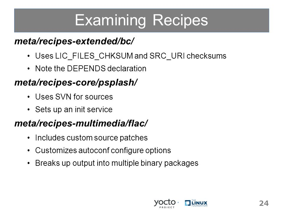 Examining Recipes meta/recipes-extended/bc/ Uses LIC_FILES_CHKSUM and SRC_URI checksums Note the DEPENDS declaration meta/recipes-core/psplash/ Uses SVN for sources Sets up an init service meta/recipes-multimedia/flac/ Includes custom source patches Customizes autoconf configure options Breaks up output into multiple binary packages 24