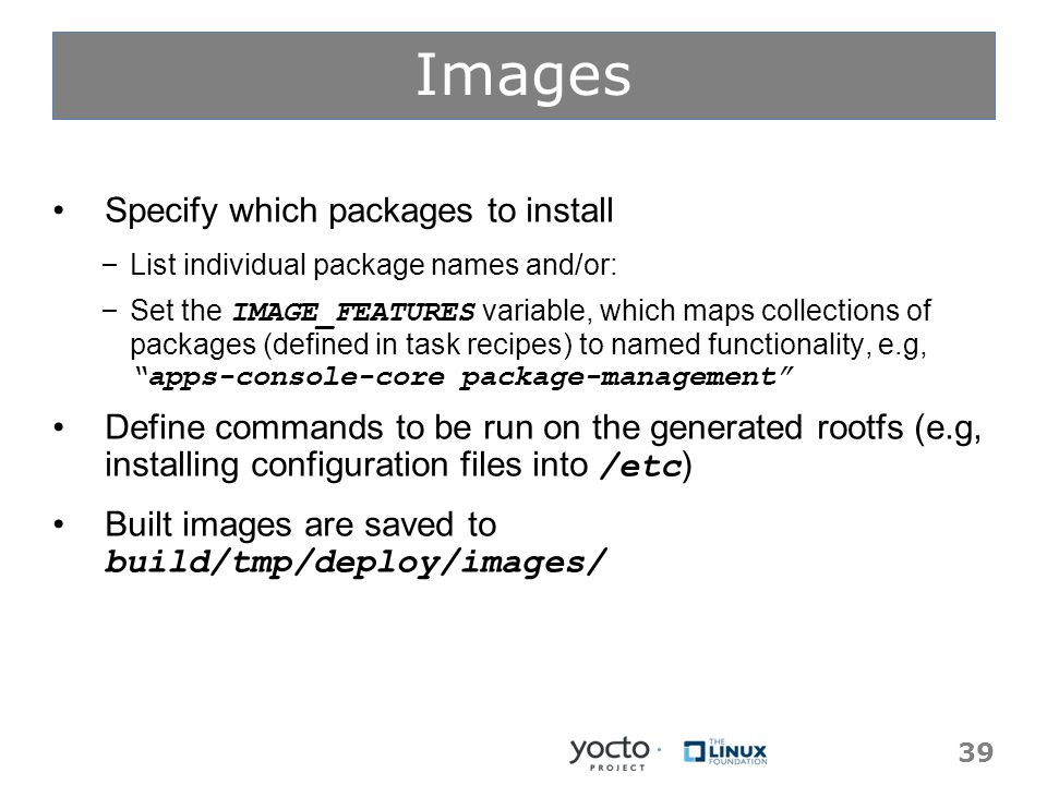Images Specify which packages to install – List individual package names and/or: – Set the IMAGE_FEATURES variable, which maps collections of packages (defined in task recipes) to named functionality, e.g, apps-console-core package-management Define commands to be run on the generated rootfs (e.g, installing configuration files into /etc ) Built images are saved to build/tmp/deploy/images/ 39