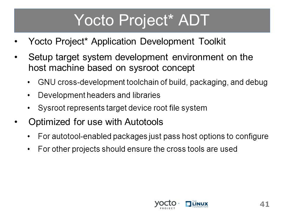 Yocto Project* ADT Yocto Project* Application Development Toolkit Setup target system development environment on the host machine based on sysroot concept GNU cross-development toolchain of build, packaging, and debug Development headers and libraries Sysroot represents target device root file system Optimized for use with Autotools For autotool-enabled packages just pass host options to configure For other projects should ensure the cross tools are used 41