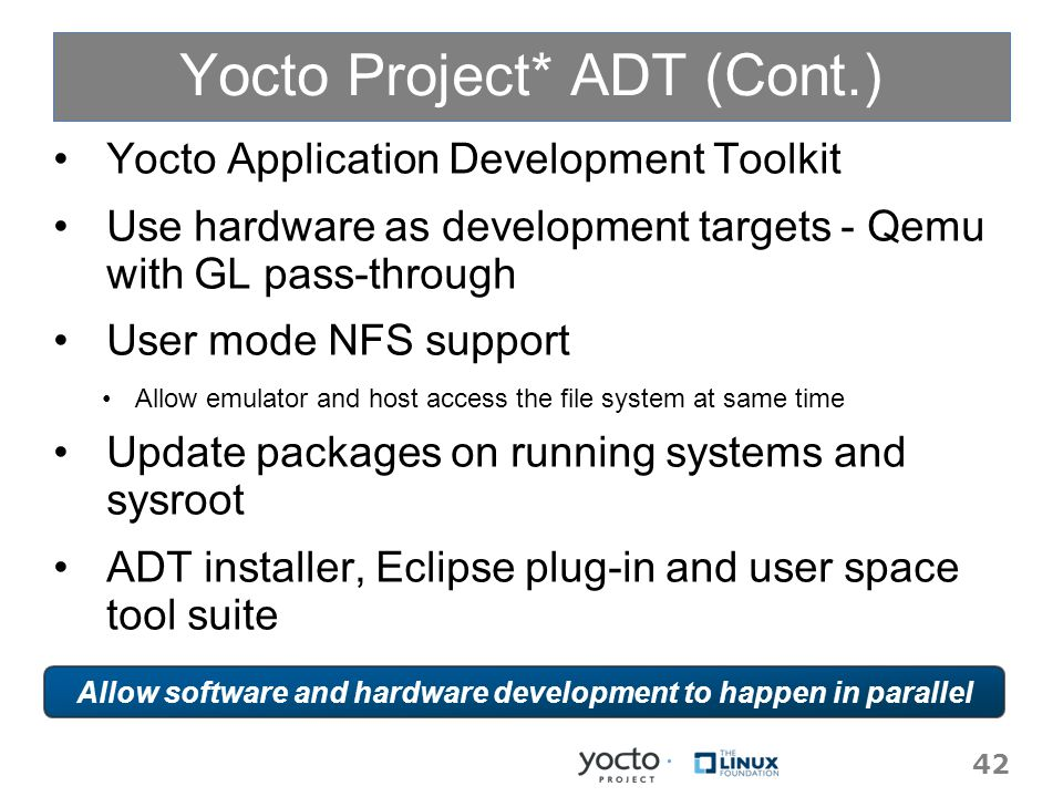Yocto Project* ADT (Cont.) Yocto Application Development Toolkit Use hardware as development targets - Qemu with GL pass-through User mode NFS support Allow emulator and host access the file system at same time Update packages on running systems and sysroot ADT installer, Eclipse plug-in and user space tool suite 42 Allow software and hardware development to happen in parallel