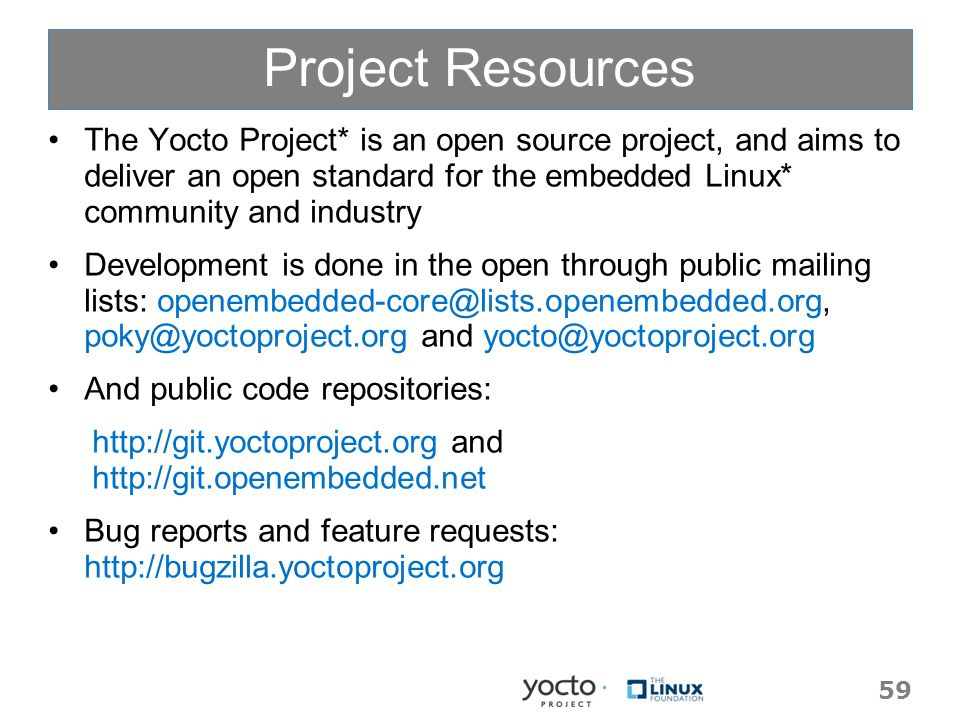 Project Resources The Yocto Project* is an open source project, and aims to deliver an open standard for the embedded Linux* community and industry Development is done in the open through public mailing lists: openembedded-core@lists.openembedded.org, poky@yoctoproject.org and yocto@yoctoproject.org And public code repositories: http://git.yoctoproject.org and http://git.openembedded.net Bug reports and feature requests: http://bugzilla.yoctoproject.org 59