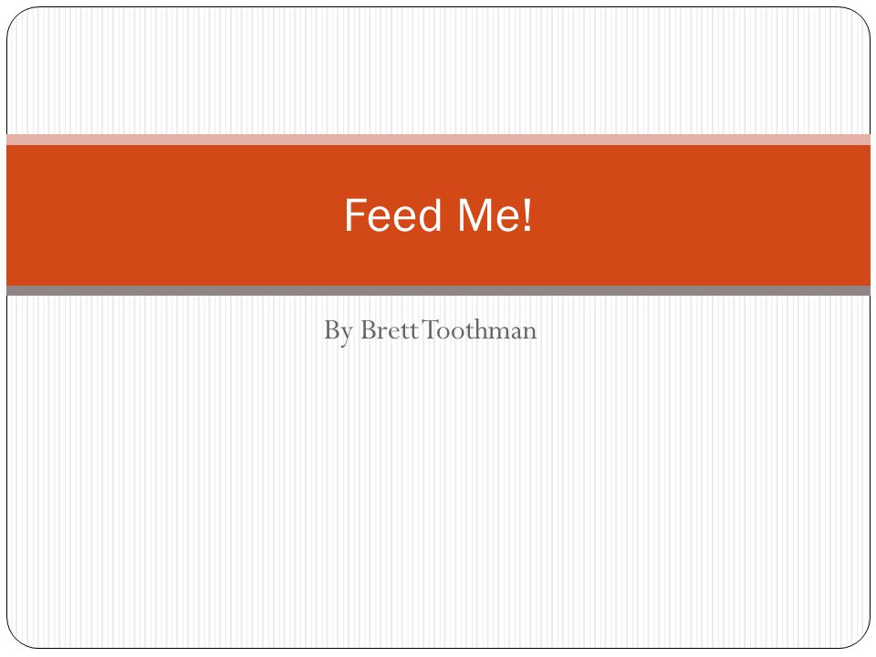 By Brett Toothman Feed Me!