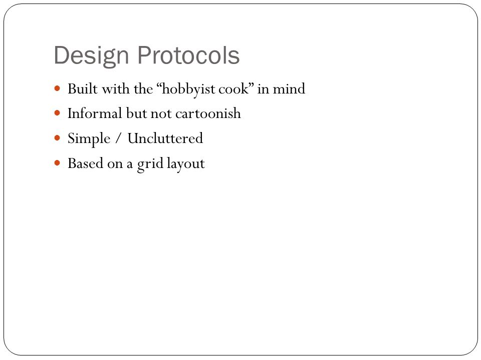 Design Protocols Built with the hobbyist cook in mind Informal but not cartoonish Simple / Uncluttered Based on a grid layout
