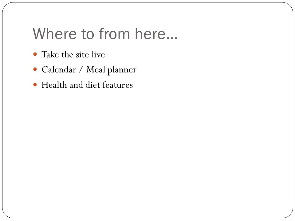 Where to from here... Take the site live Calendar / Meal planner Health and diet features