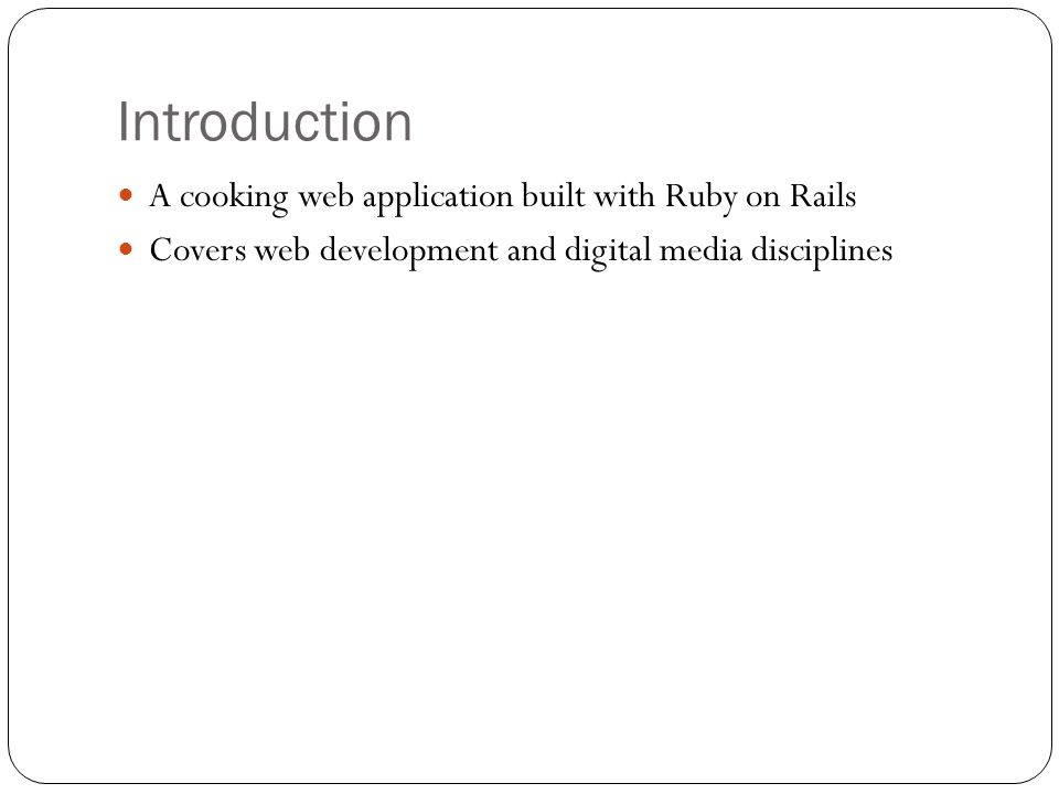 Introduction A cooking web application built with Ruby on Rails Covers web development and digital media disciplines