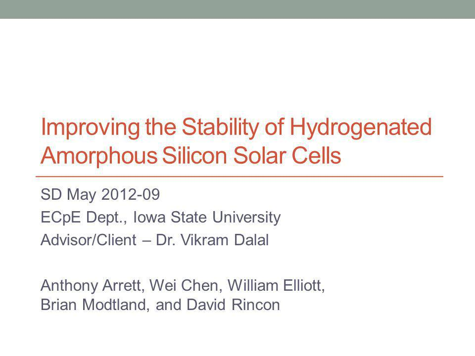 Problem Statement Amorphous Silicon Solar Cells are inherently unstable - we want to improve that Investigate the instability of a-Si Solar Cells Use Stradins research to design a baseline a-Si solar cell with less defects over time Determine new fabrication recipes that produce more stable a-Si with the best efficiency