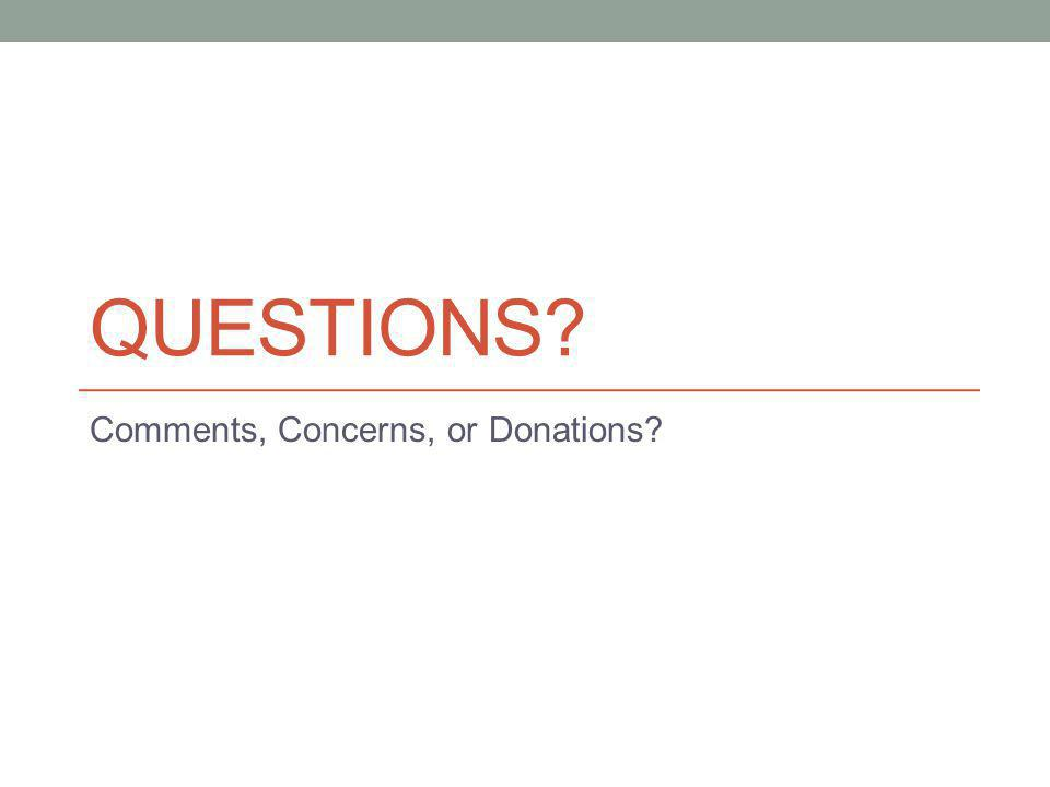 QUESTIONS? Comments, Concerns, or Donations?