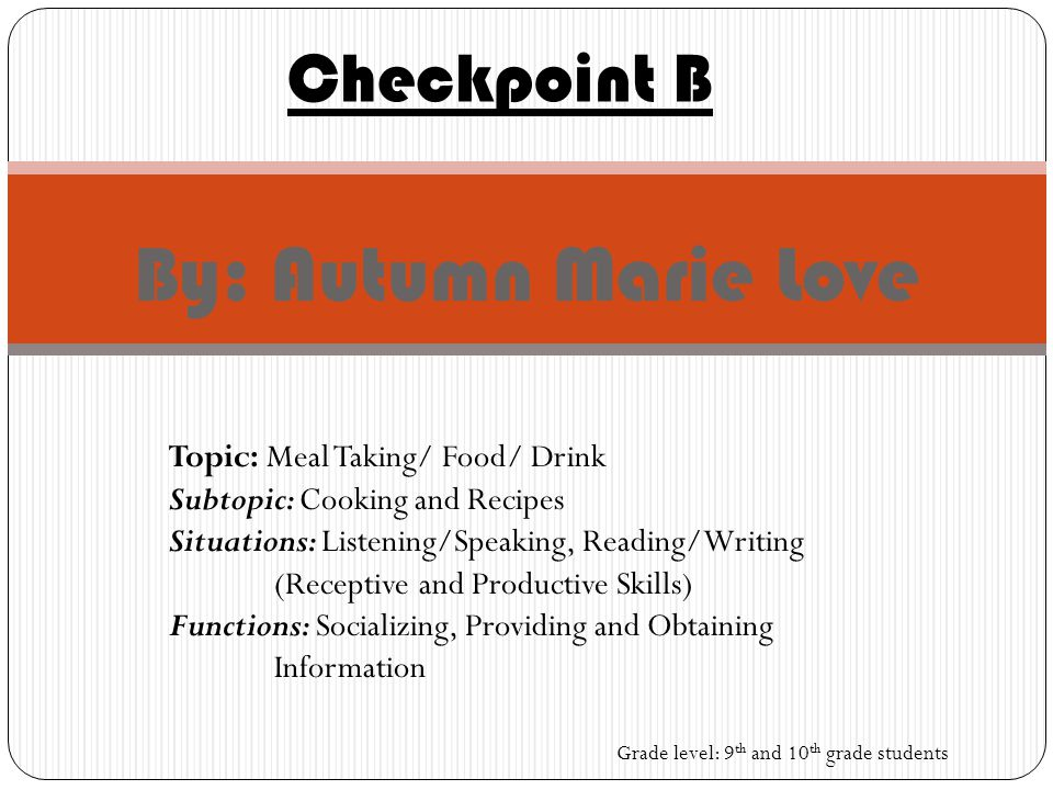 By: Autumn Marie Love Checkpoint B Topic: Meal Taking/ Food/ Drink Subtopic: Cooking and Recipes Situations: Listening/Speaking, Reading/Writing (Receptive and Productive Skills) Functions: Socializing, Providing and Obtaining Information Grade level: 9 th and 10 th grade students