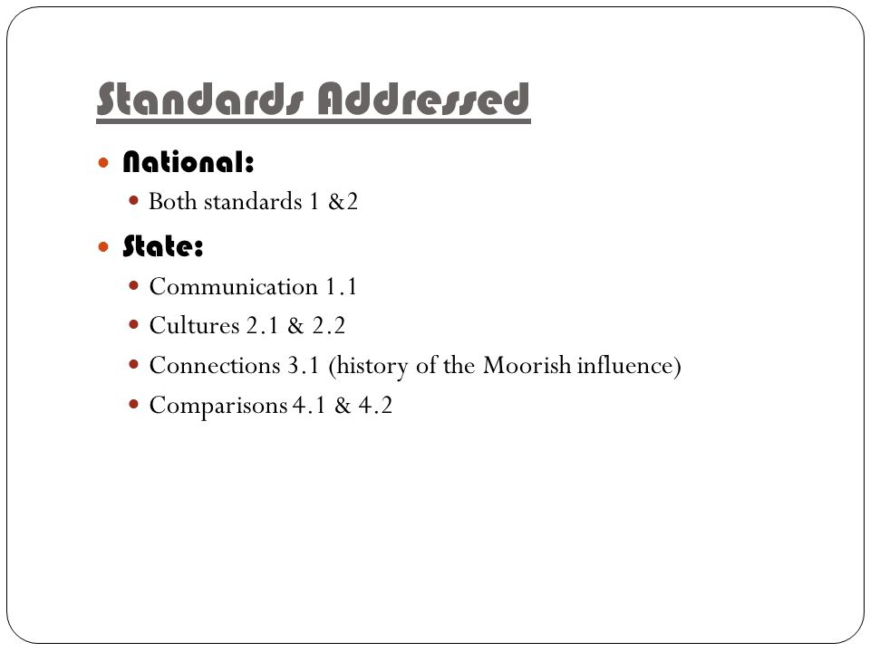 Standards Addressed National: Both standards 1 &2 State: Communication 1.1 Cultures 2.1 & 2.2 Connections 3.1 (history of the Moorish influence) Comparisons 4.1 & 4.2
