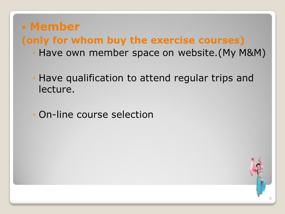 Member (only for whom buy the exercise courses) Have own member space on website.(My M&M) Have qualification to attend regular trips and lecture. On-l