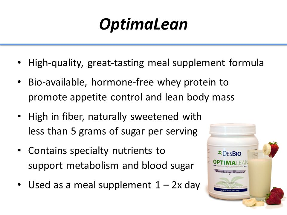 OptimaLean High-quality, great-tasting meal supplement formula Bio-available, hormone-free whey protein to promote appetite control and lean body mass High in fiber, naturally sweetened with less than 5 grams of sugar per serving Contains specialty nutrients to support metabolism and blood sugar Used as a meal supplement 1 – 2x day