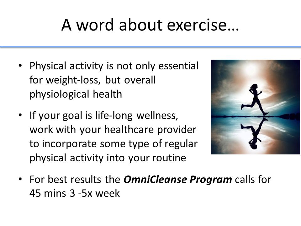A word about exercise… Physical activity is not only essential for weight-loss, but overall physiological health If your goal is life-long wellness, work with your healthcare provider to incorporate some type of regular physical activity into your routine For best results the OmniCleanse Program calls for 45 mins 3 -5x week