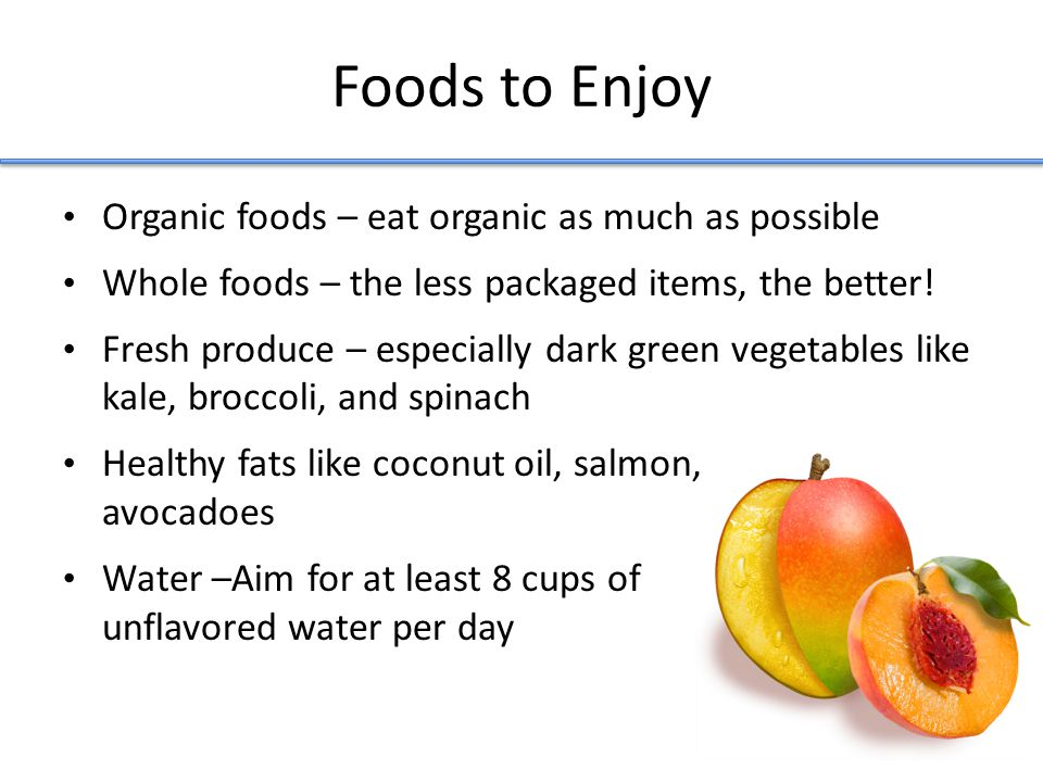 Foods to Enjoy Organic foods – eat organic as much as possible Whole foods – the less packaged items, the better.