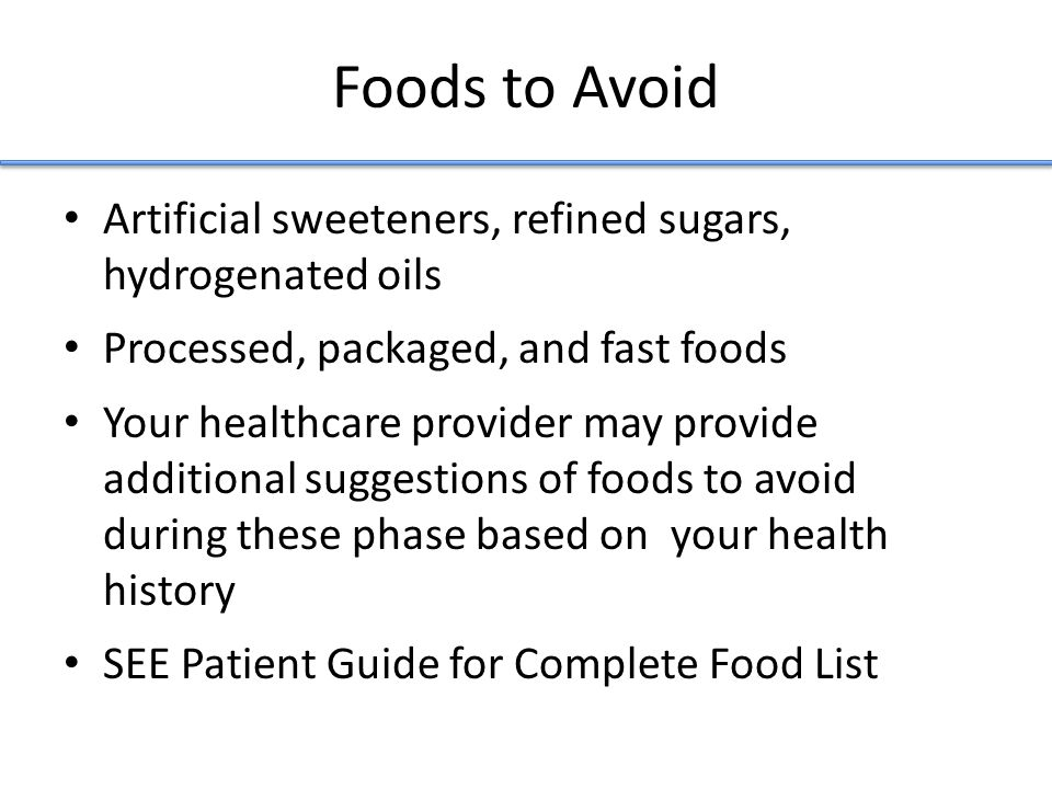 Foods to Avoid Artificial sweeteners, refined sugars, hydrogenated oils Processed, packaged, and fast foods Your healthcare provider may provide additional suggestions of foods to avoid during these phase based on your health history SEE Patient Guide for Complete Food List