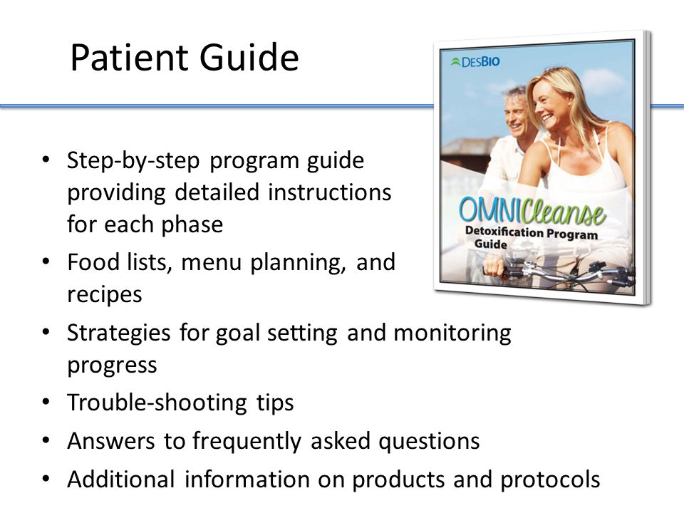 Patient Guide Step-by-step program guide providing detailed instructions for each phase Food lists, menu planning, and recipes Strategies for goal setting and monitoring progress Trouble-shooting tips Answers to frequently asked questions Additional information on products and protocols