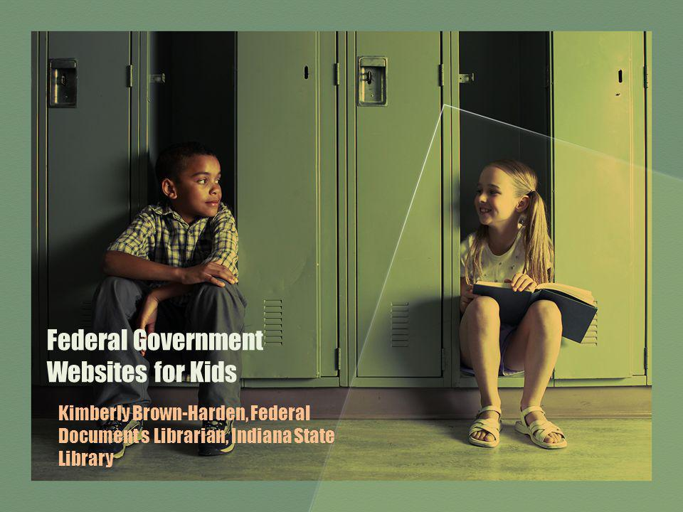 Federal Government Websites for Kids Kimberly Brown-Harden, Federal Document s Librarian, Indiana State Library