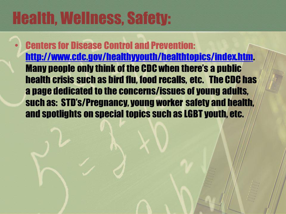 Health, Wellness, Safety: Centers for Disease Control and Prevention: http://www.cdc.gov/healthyyouth/healthtopics/index.htm.