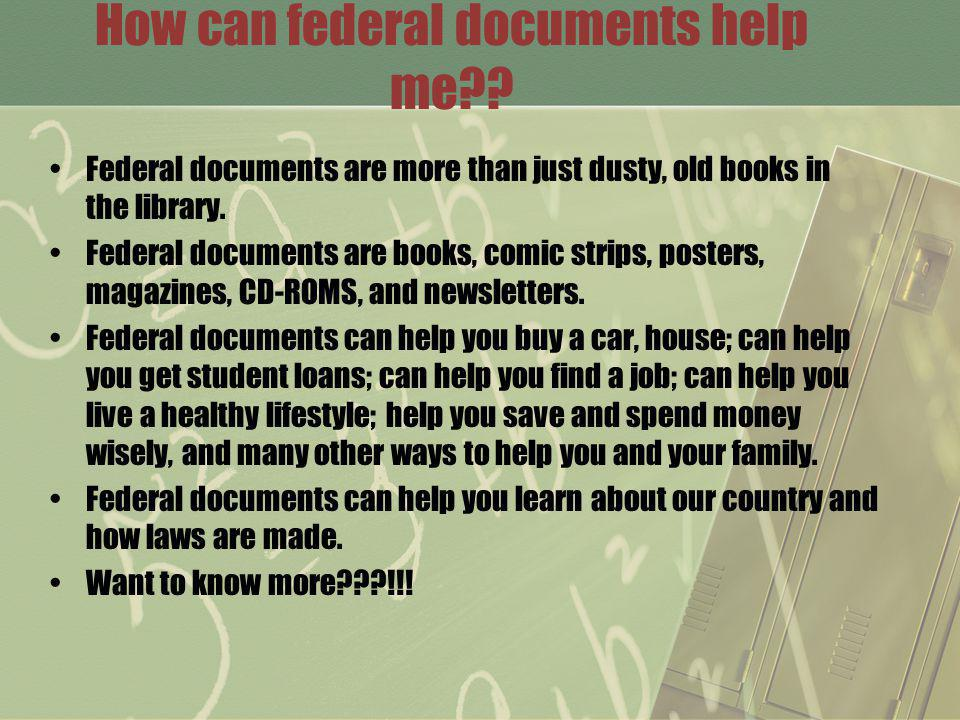 How can federal documents help me?? Federal documents are more than just dusty, old books in the library. Federal documents are books, comic strips, p