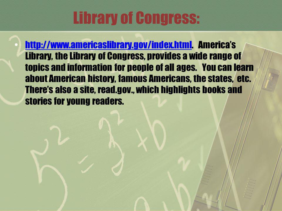 Library of Congress: http://www.americaslibrary.gov/index.html. Americas Library, the Library of Congress, provides a wide range of topics and informa