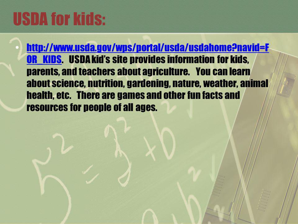 USDA for kids: http://www.usda.gov/wps/portal/usda/usdahome?navid=F OR_KIDS. USDA kids site provides information for kids, parents, and teachers about