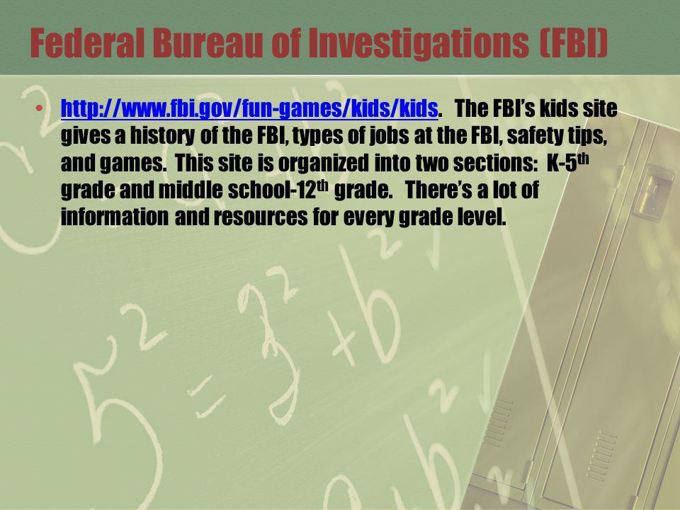 Federal Bureau of Investigations (FBI) http://www.fbi.gov/fun-games/kids/kids. The FBIs kids site gives a history of the FBI, types of jobs at the FBI