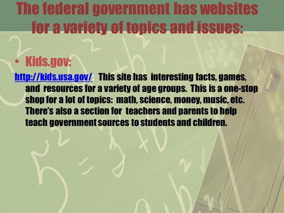 The federal government has websites for a variety of topics and issues: Kids.gov: http://kids.usa.gov/http://kids.usa.gov/: This site has interesting