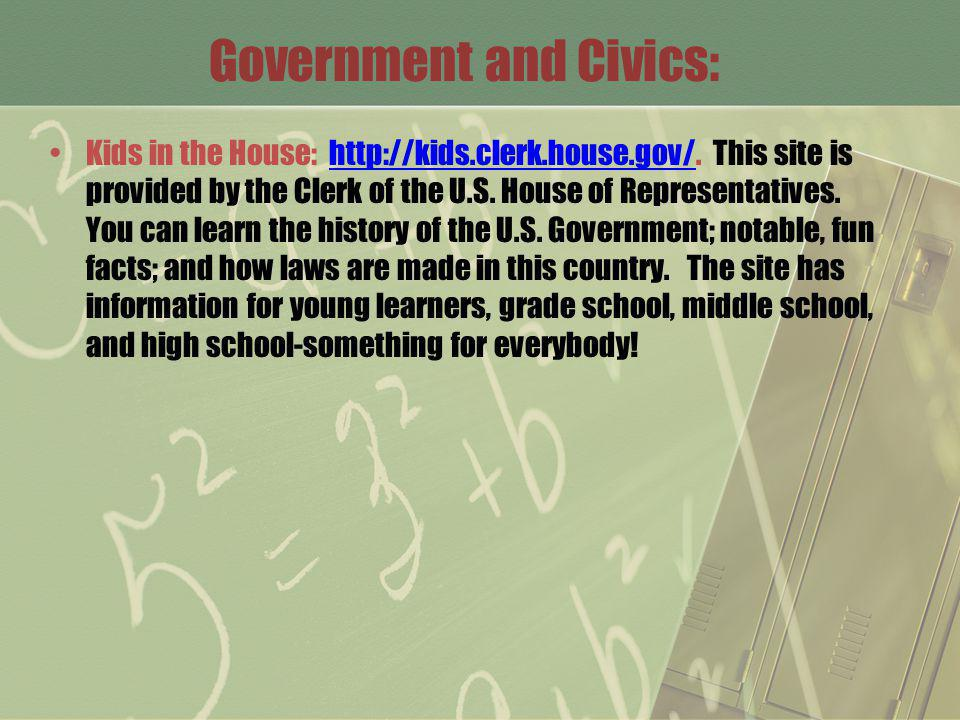 Government and Civics: Kids in the House: http://kids.clerk.house.gov/. This site is provided by the Clerk of the U.S. House of Representatives. You c