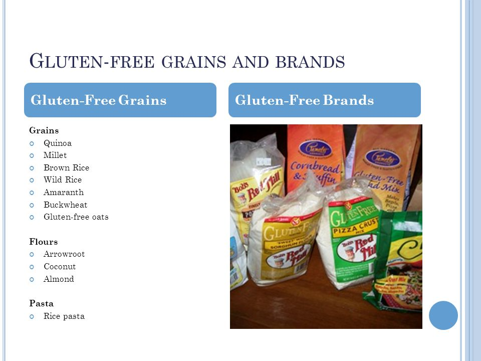 G LUTEN - FREE GRAINS AND BRANDS Grains Quinoa Millet Brown Rice Wild Rice Amaranth Buckwheat Gluten-free oats Flours Arrowroot Coconut Almond Pasta Rice pasta Gluten-Free GrainsGluten-Free Brands
