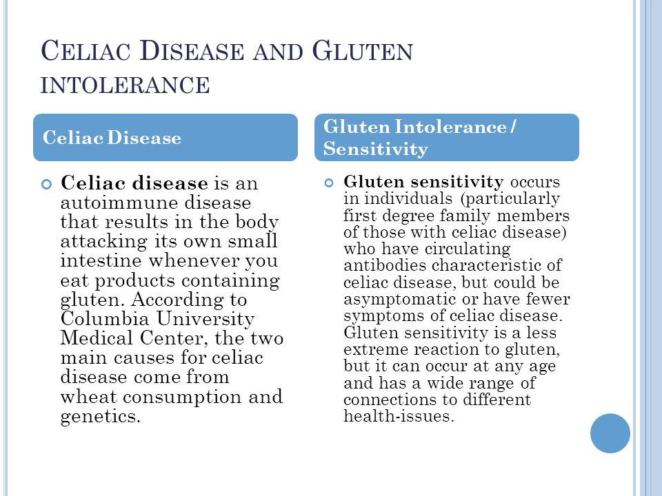 C ELIAC D ISEASE AND G LUTEN INTOLERANCE Celiac disease is an autoimmune disease that results in the body attacking its own small intestine whenever you eat products containing gluten.