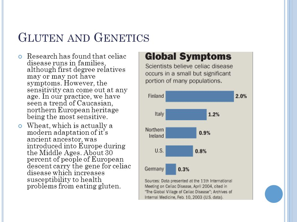 G LUTEN AND G ENETICS Research has found that celiac disease runs in families, although first degree relatives may or may not have symptoms.