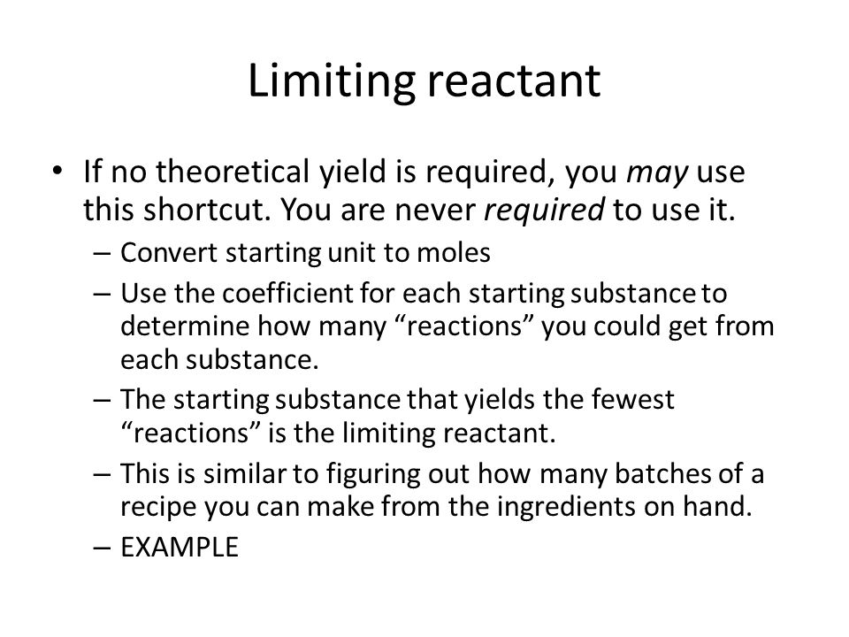 Limiting reactant If no theoretical yield is required, you may use this shortcut. You are never required to use it. – Convert starting unit to moles –