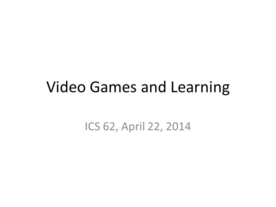 Video Games and Learning ICS 62, April 22, 2014