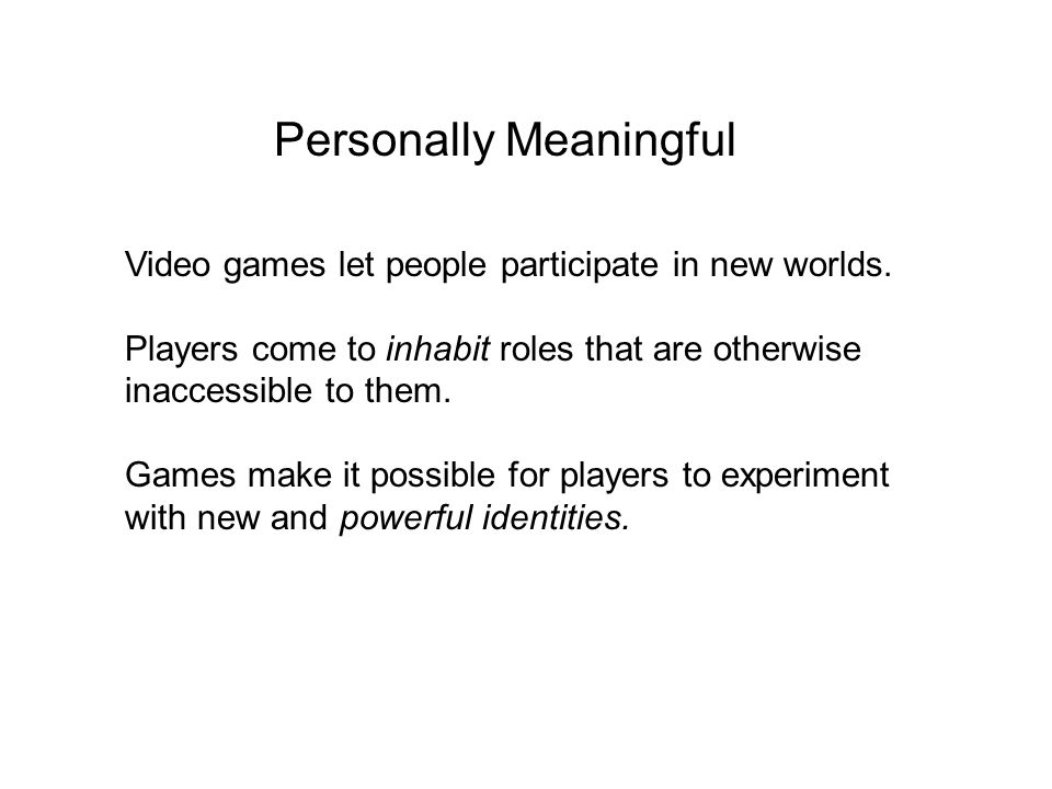 Personally Meaningful Video games let people participate in new worlds.