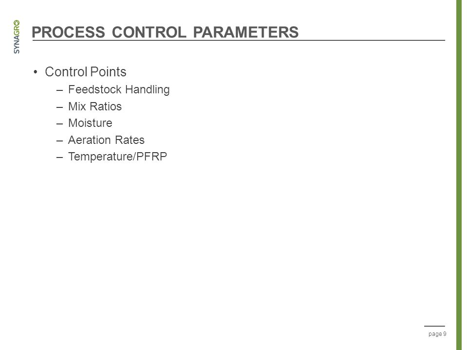 page 9 PROCESS CONTROL PARAMETERS Control Points –Feedstock Handling –Mix Ratios –Moisture –Aeration Rates –Temperature/PFRP