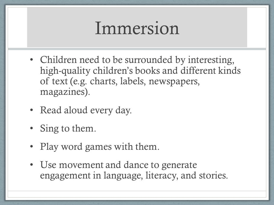 Immersion Children need to be surrounded by interesting, high-quality childrens books and different kinds of text (e.g. charts, labels, newspapers, ma