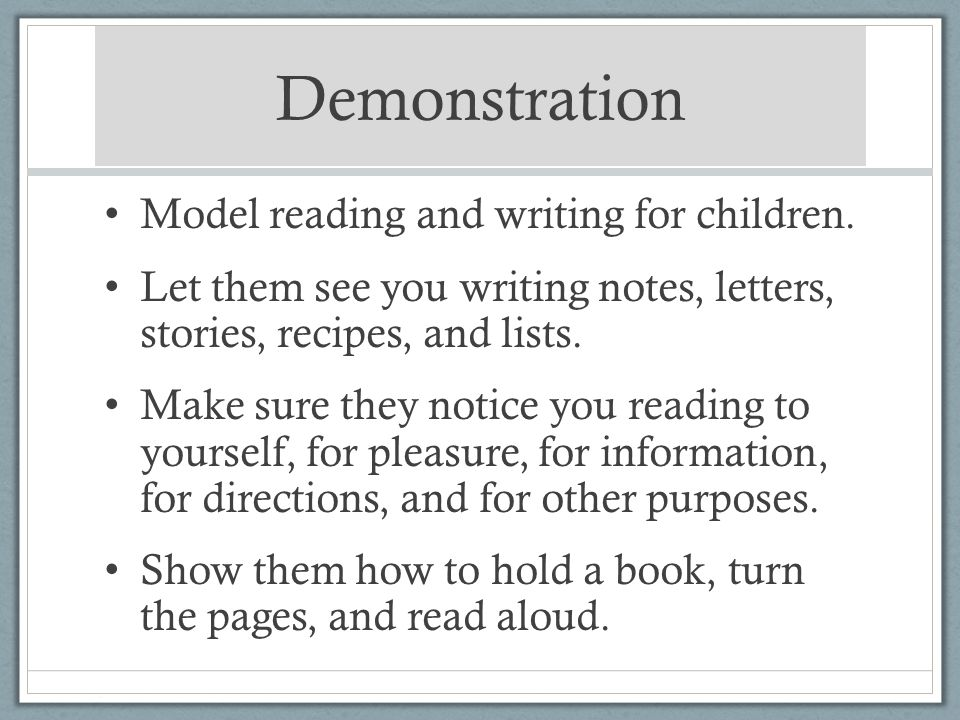 Demonstration Model reading and writing for children. Let them see you writing notes, letters, stories, recipes, and lists. Make sure they notice you