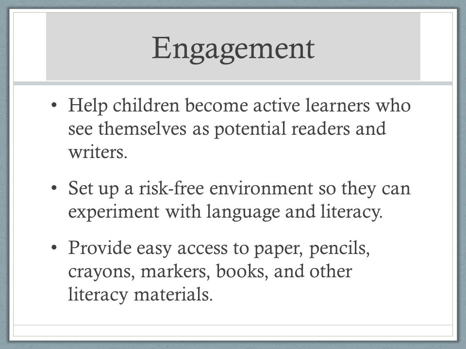 Engagement Help children become active learners who see themselves as potential readers and writers. Set up a risk-free environment so they can experi