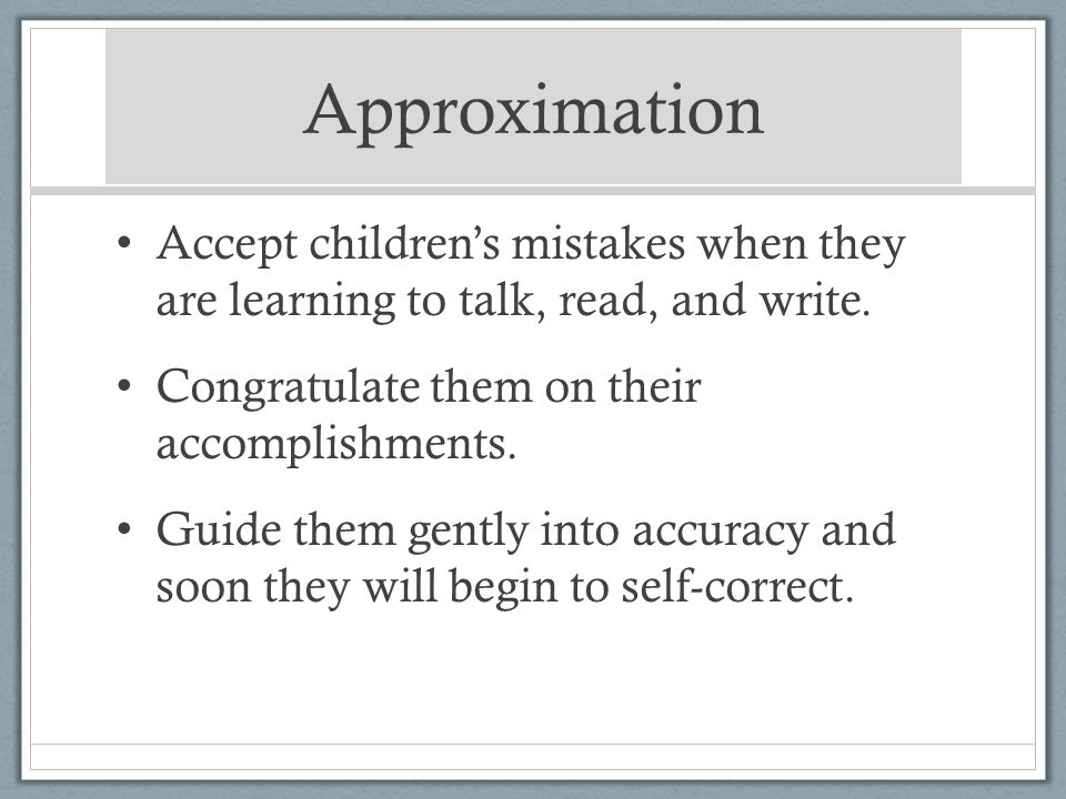 Approximation Accept childrens mistakes when they are learning to talk, read, and write. Congratulate them on their accomplishments. Guide them gently